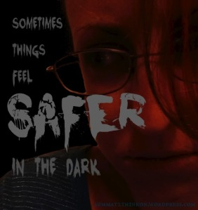 Sometimes Things Feel Safer in the Dark