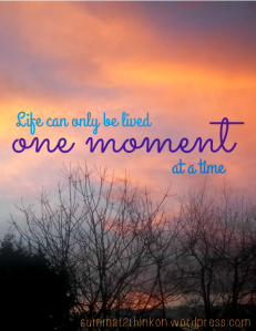 Life can only be lived one moment at a time