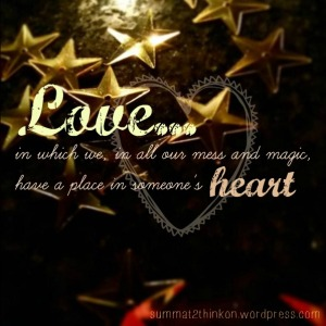 Love...in which we, in all our mess and magic, have a place in someone's heart