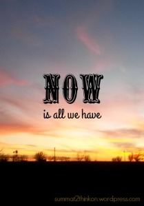 Now is all we have - summat2thinkon.wordpress.com