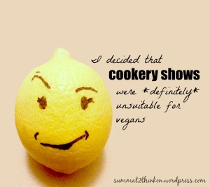 I decided that cookery shows were definitely unsuitable for vegans - summat2thinkon.wordpress.com