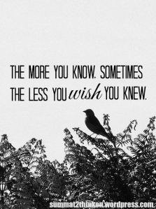 The more you know, sometimes the less you wish you knew - summat2thinkon.wordpress.com