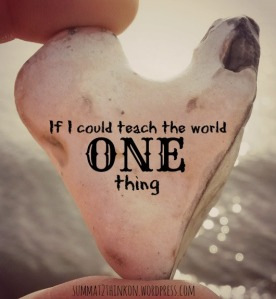 If I could teach the world one thing