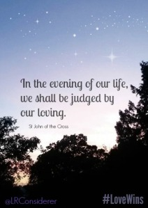 In the evening of our life we shall be judged by our loving - St John of the Cross